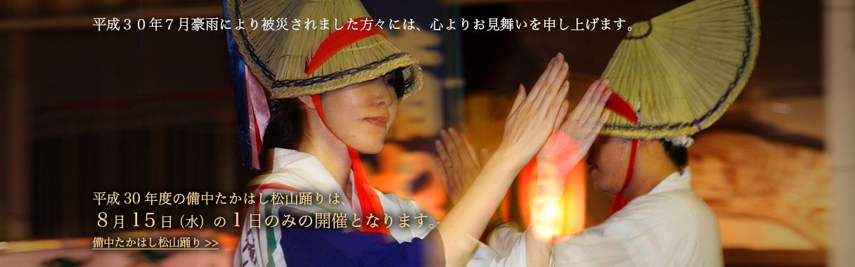 平成30年7月豪雨により被災されました方々には、心よりお見舞いを申し上げます。平成30年度の備中たかはし松山踊りは8月15日(水)の1日のみの開催となります